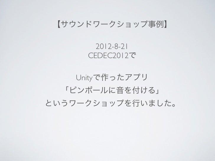 【サウンドワークショップ事例】       2012-8-21     CEDEC2012で   Unityで作ったアプリ  「ピンボールに音を付ける」というワークショップを行いました。
