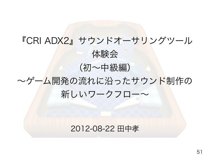 『CRI ADX2』サウンドオーサリングツール           体験会       (初∼中級編)∼ゲーム開発の流れに沿ったサウンド制作の     新しいワークフロー∼       2012-08-22 田中孝               ...