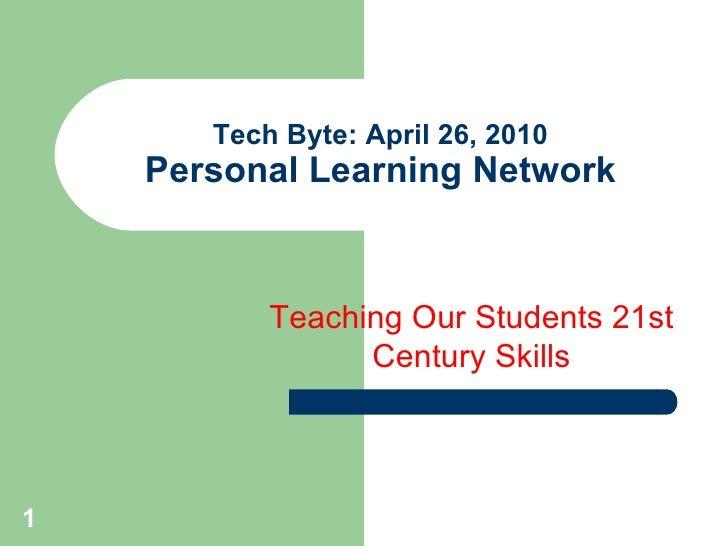 Tech Byte: April 26, 2010 Personal Learning Network <ul><li>Teaching Our Students 21st Century Skills </li></ul>