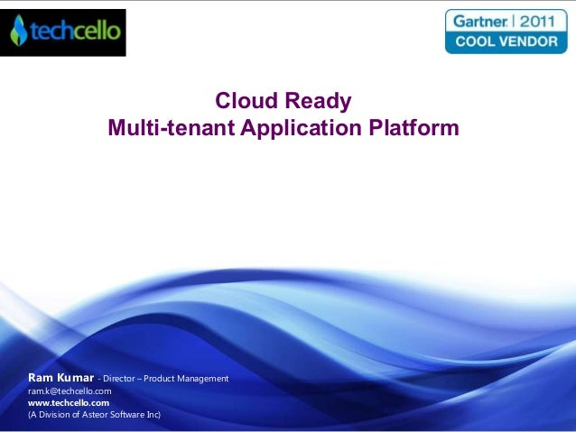 Cloud Ready Multi-tenant Application Platform  Ram Kumar - Director – Product Management ram.k@techcello.com www.techcello...