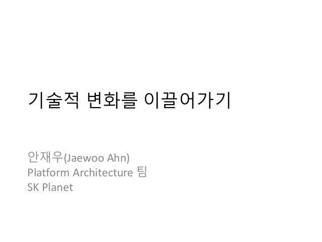 기술적 변화를 이끌어가기 안재우(Jaewoo Ahn) Platform Architecture 팀 SK Planet