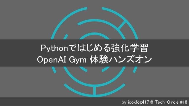 by icoxfog417 @ Tech-Circle #18 Pythonではじめる強化学習 OpenAI Gym 体験ハンズオン