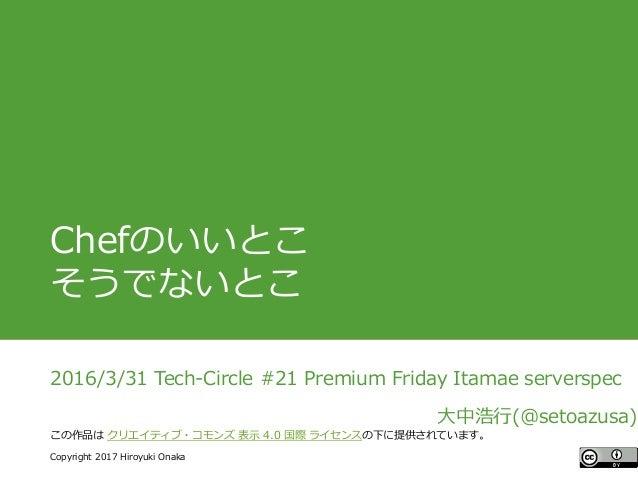 #ccc_g11 Copyright 2017 Hiroyuki Onaka この作品は クリエイティブ・コモンズ 表示 4.0 国際 ライセンスの下に提供されています。 Chefのいいとこ そうでないとこ 2016/3/31 Tech-Cir...