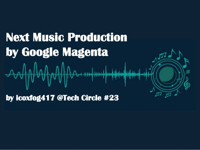 Next Music Production by Google Magenta by icoxfog417 @Tech Circle #23