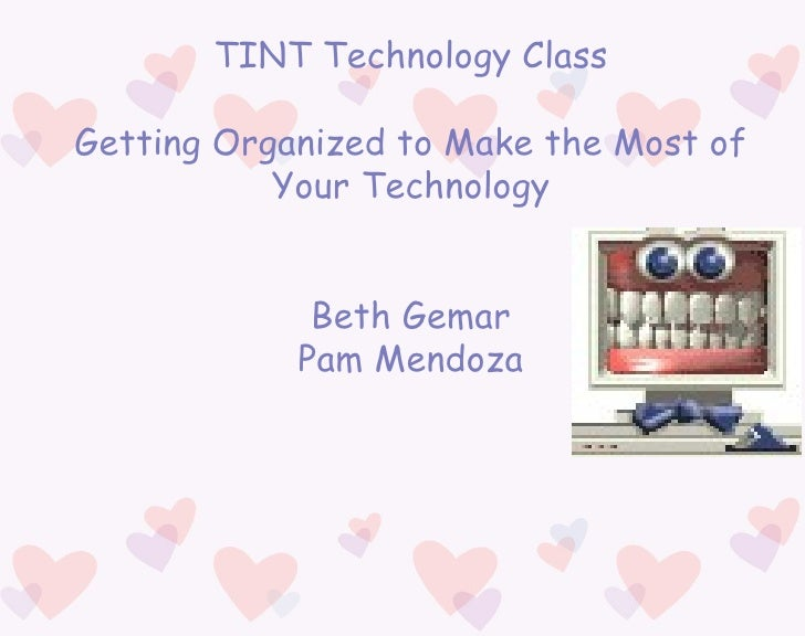 TINT Technology Class Getting Organized to Make the Most of Your Technology Beth Gemar Pam Mendoza
