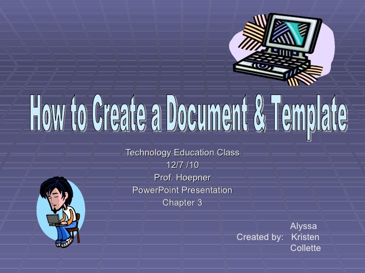 Technology Education Class 12/7 /10 Prof. Hoepner PowerPoint Presentation Chapter 3 How to Create a Document & Template Al...