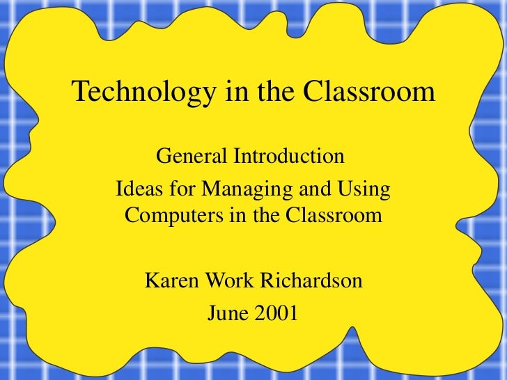 Technology in the Classroom General Introduction  Ideas for Managing and Using Computers in the Classroom Karen Work Richa...