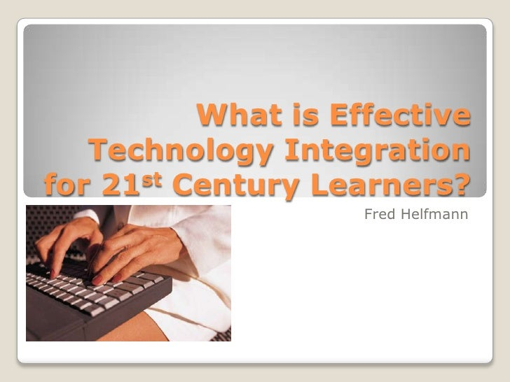 What is Effective Technology Integration for 21st Century Learners?<br />Fred Helfmann<br />