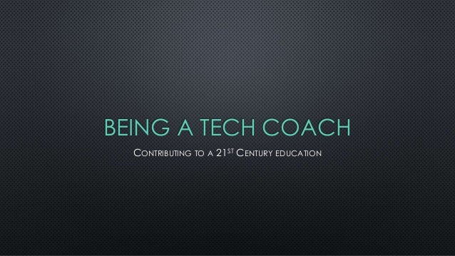 BEING A TECH COACH CONTRIBUTING TO A 21ST CENTURY EDUCATION