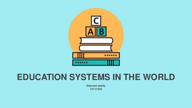 Navneet shally 14111022 EDUCATION SYSTEMS IN THE WORLD