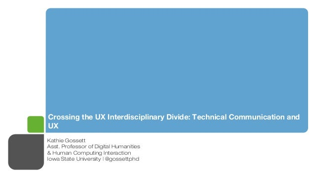 Crossing the UX Interdisciplinary Divide: Technical Communication and UX Kathie Gossett Asst. Professor of Digital Humanit...