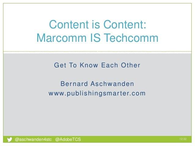 Get To Know Each Other Bernard Aschwanden www.publishingsmarter.com Content is Content: Marcomm IS Techcomm 12:32 1 @aschw...