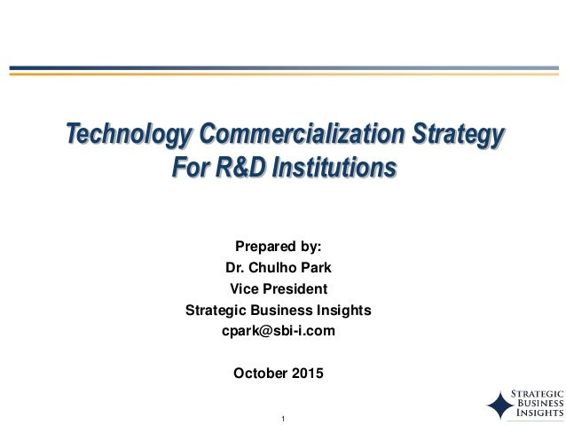 1 Technology Commercialization Strategy For R&D Institutions Prepared by: Dr. Chulho Park Vice President Strategic Busines...