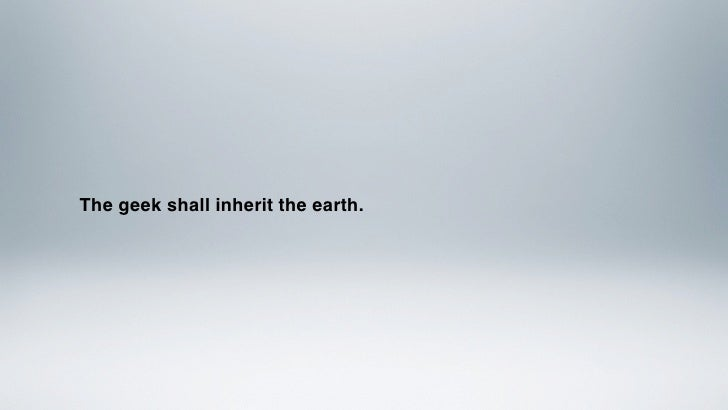 The geek shall inherit the earth.