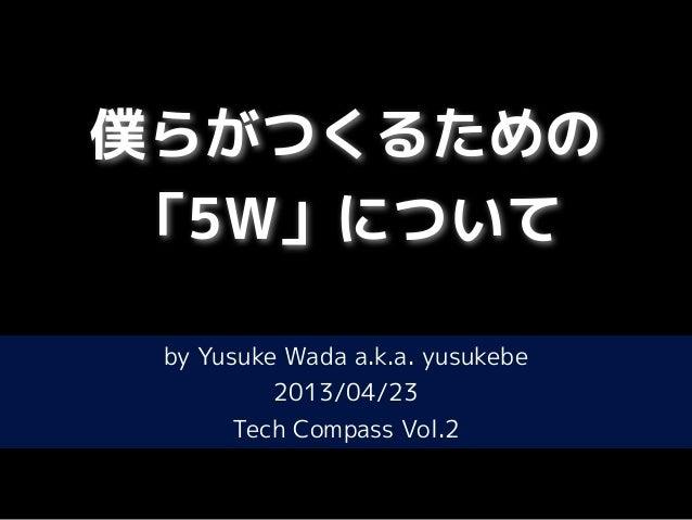 僕らがつくるための「5W」についてby Yusuke Wada a.k.a. yusukebe2013/04/23Tech Compass Vol.2
