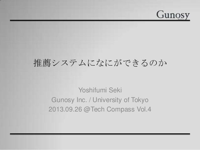推薦システムになにができるのか Yoshifumi Seki Gunosy Inc. / University of Tokyo 2013.09.26 @Tech Compass Vol.4