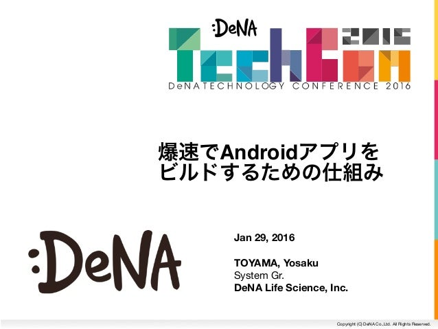 Copyright (C) DeNA Co.,Ltd. All Rights Reserved. Jan 29, 2016 TOYAMA, Yosaku System Gr. DeNA Life Science, Inc. 爆速でAndroi...