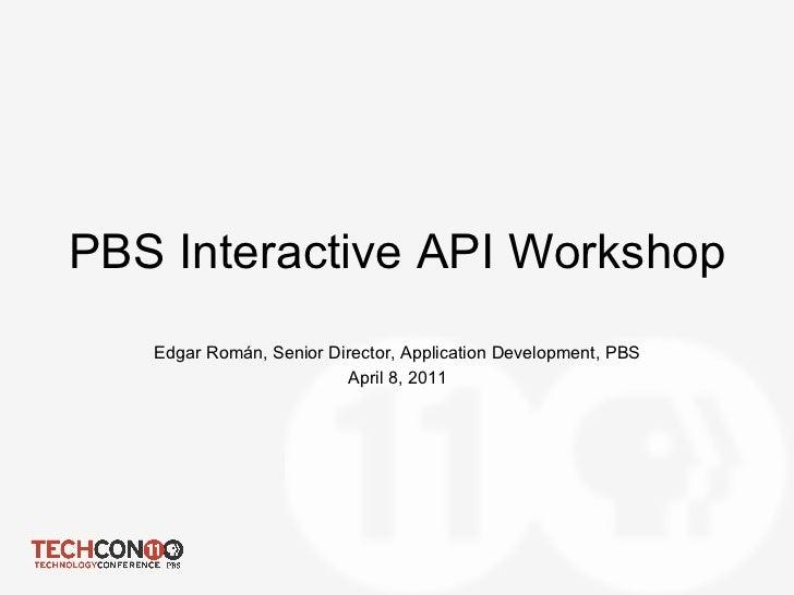 PBS Interactive API Workshop   Edgar Román, Senior Director, Application Development, PBS                         April 8,...