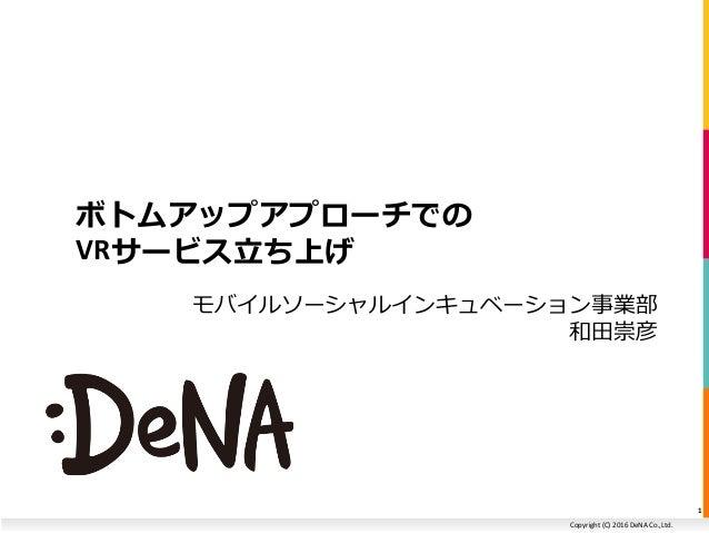Copyright (C) 2016 DeNA Co.,Ltd. ボトムアップアプローチでの VRサービス立ち上げ 1 モバイルソーシャルインキュベーション事業部 和田崇彦