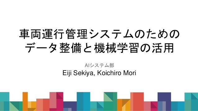 車両運行管理システムのための データ整備と機械学習の活用 AIシステム部 Eiji Sekiya, Koichiro Mori