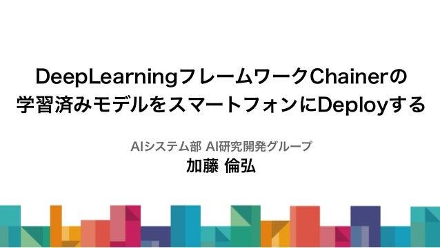 DeepLearningフレームワークChainerの 学習済みモデルをスマートフォンにDeployする AIシステム部 AI研究開発グループ 加藤 倫弘