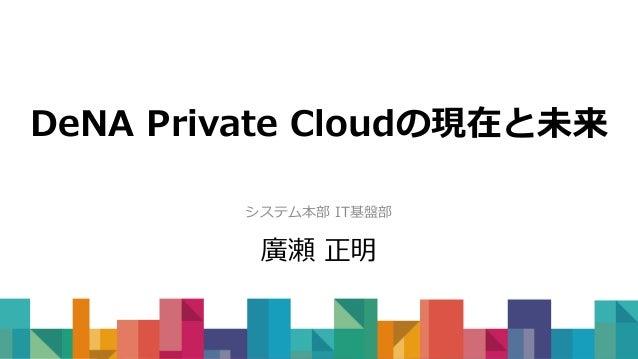 DeNA Private Cloudの現在と未来 システム本部 IT基盤部 廣瀬 正明