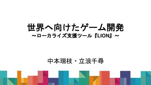 世界へ向けたゲーム開発 〜ローカライズ支援ツール『LION』〜 中本瑞枝・立浪千尋