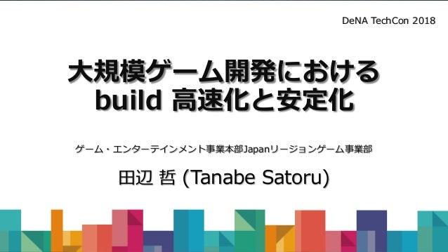 大規模ゲーム開発における build 高速化と安定化 ゲーム・エンターテインメント事業本部Japanリージョンゲーム事業部 田辺 哲 (Tanabe Satoru) DeNA TechCon 2018