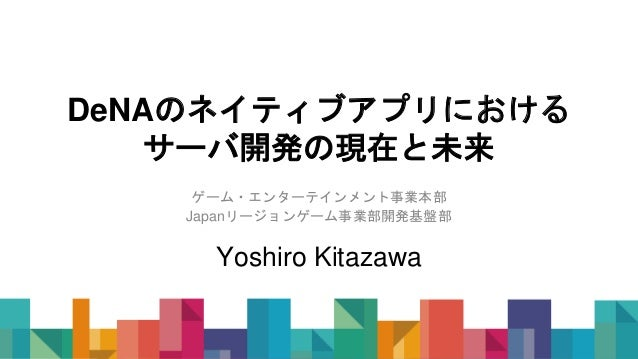 DeNAのネイティブアプリにおける サーバ開発の現在と未来 ゲーム・エンターテインメント事業本部 Japanリージョンゲーム事業部開発基盤部 Yoshiro Kitazawa