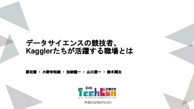 #denatechcon #denatechcon データサイエンスの競技者、 Kagglerたちが活躍する職場とは 原田慧 ・ 小野寺和樹 ・ 加納龍一 ・ 山川要一 ・ 鈴木翔太