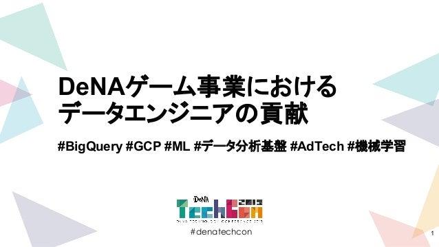#denatechcon #denatechcon DeNAゲーム事業における データエンジニアの貢献 #BigQuery #GCP #ML #データ分析基盤 #AdTech #機械学習 1