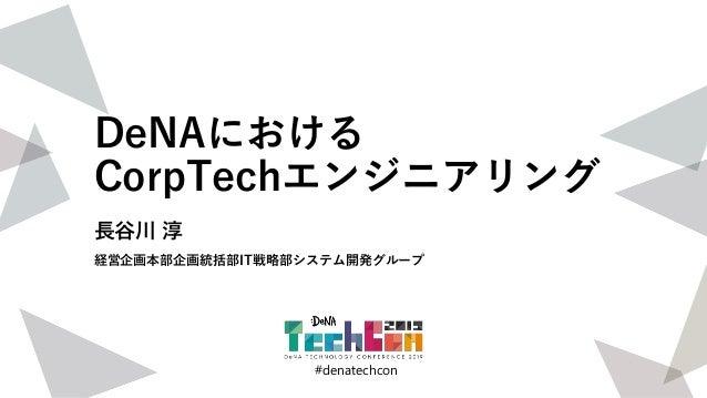 #denatechcon #denatechcon DeNAにおける CorpTechエンジニアリング 長谷川 淳 経営企画本部企画統括部IT戦略部システム開発グループ