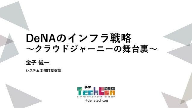 #denatechcon #denatechcon DeNAのインフラ戦略 〜クラウドジャーニーの舞台裏〜 金子 俊一 システム本部IT基盤部