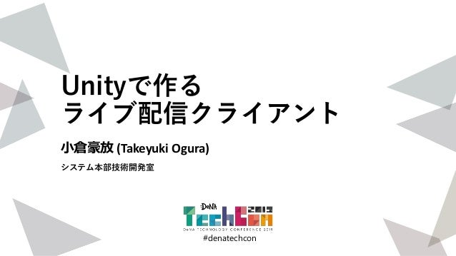 #denatechcon #denatechcon Unityで作る ライブ配信クライアント 小倉豪放 (Takeyuki Ogura) システム本部技術開発室