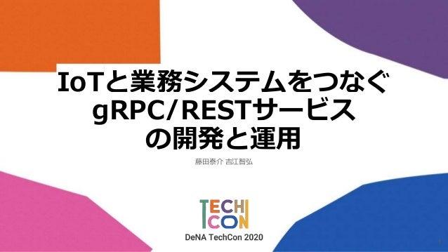 IoTと業務システムをつなぐ gRPC/RESTサービス の開発と運用 藤田泰介 吉江智弘 1