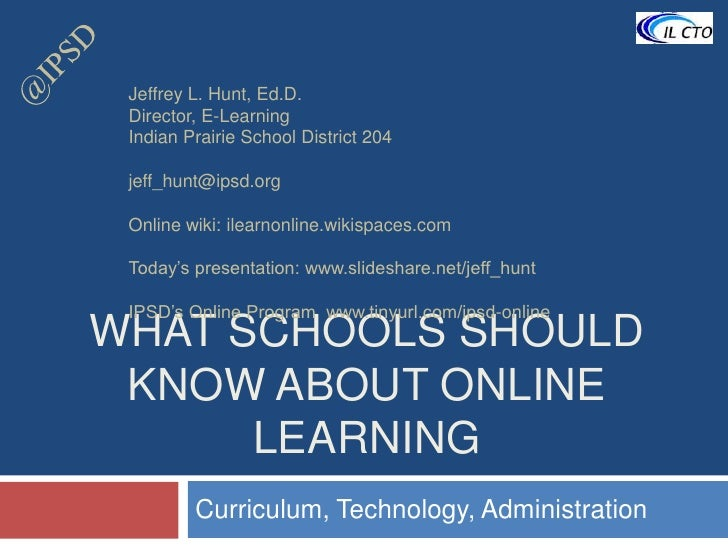 @IPSD<br />What Schools should know about online learning<br />Curriculum, Technology, Administration<br />Jeffrey L. Hunt...