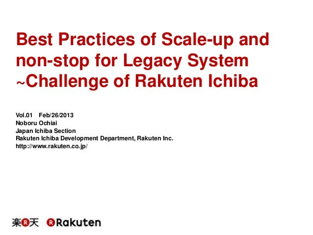 Best Practices of Scale-up and non-stop for Legacy System ~Challenge of Rakuten Ichiba Vol.01 Feb/26/2013 Noboru Ochiai Ja...