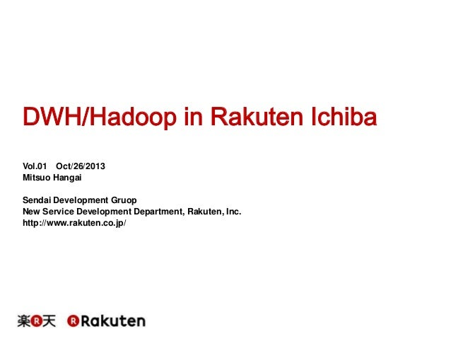 DWH/Hadoop in Rakuten Ichiba Vol.01 Oct/26/2013 Mitsuo Hangai Sendai Development Gruop New Service Development Department,...