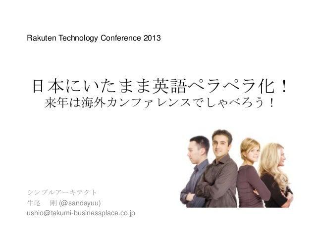 Rakuten Technology Conference 2013  日本にいたまま英語ペラペラ化! 来年は海外カンファレンスでしゃべろう!  シンプルアーキテクト 牛尾 剛 (@sandayuu) ushio@takumi-business...