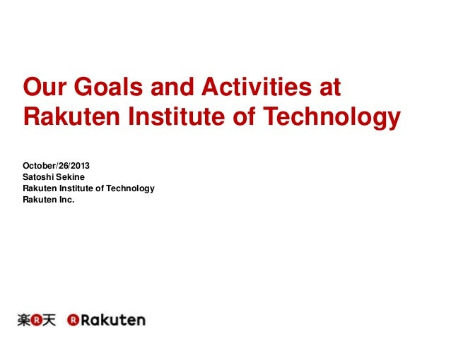 Our Goals and Activities at Rakuten Institute of Technology October/26/2013 Satoshi Sekine Rakuten Institute of Technology...