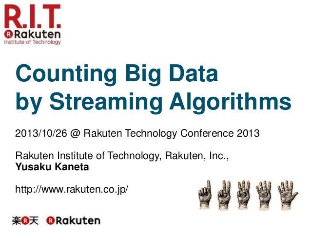 Counting Big Data by Streaming Algorithms 2013/10/26 @ Rakuten Technology Conference 2013 Rakuten Institute of Technology,...
