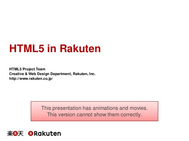 HTML5 in Rakuten HTML5 Project Team Creative & Web Design Department, Rakuten, Inc. http://www.rakuten.co.jp/  This presen...
