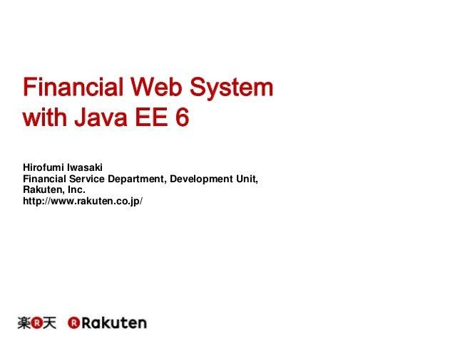 Financial Web System with Java EE 6 Hirofumi Iwasaki Financial Service Department, Development Unit, Rakuten, Inc. http://...