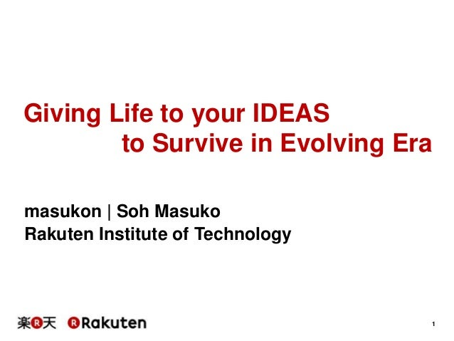 Giving Life to your IDEAS to Survive in Evolving Era masukon | Soh Masuko Rakuten Institute of Technology  1