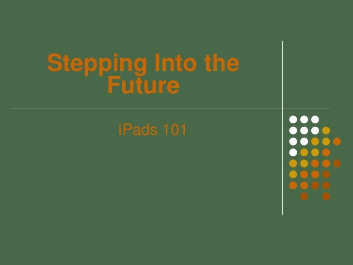 Stepping Into the     Future      iPads 101