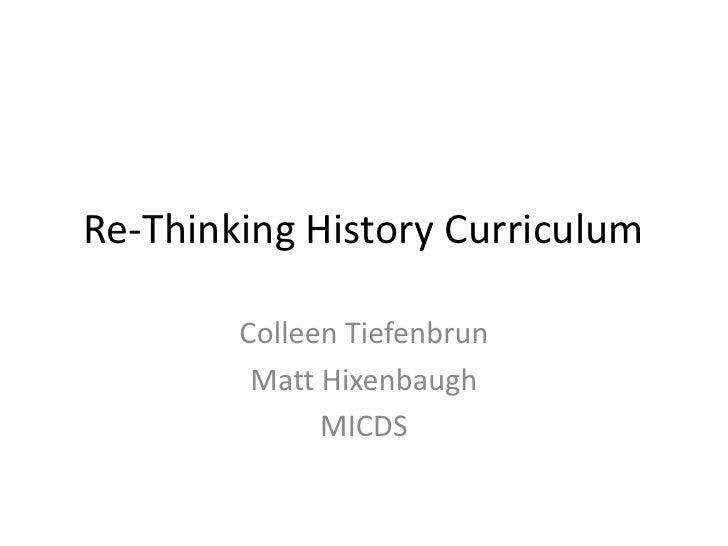 Re-Thinking History Curriculum<br />Colleen Tiefenbrun<br />Matt Hixenbaugh<br />MICDS<br />