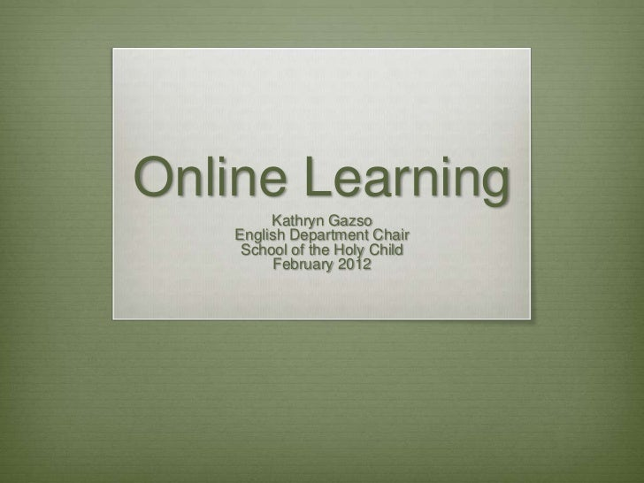 Online Learning         Kathryn Gazso    English Department Chair     School of the Holy Child         February 2012