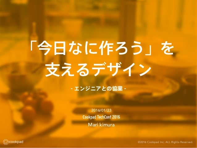 「今日なに作ろう」を 支えるデザイン Mari kimura 2016/01/23 - エンジニアとの協業 -