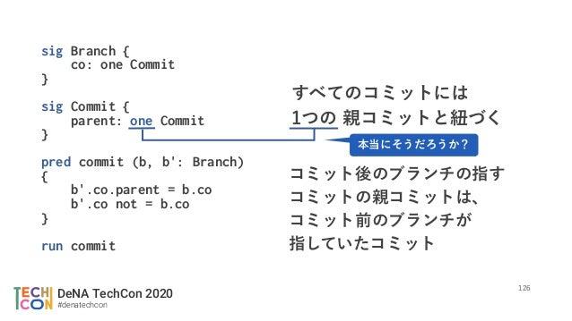 DeNA TechCon 2020 #denatechcon sig Branch { co: one Commit } sig Commit { parent: one Commit } pred commit (b, b': Branch)...