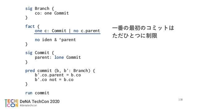 DeNA TechCon 2020 #denatechcon  sig Branch { co: one Commit } fact { one c: Commit | no c.parent  no iden & ^parent } si...